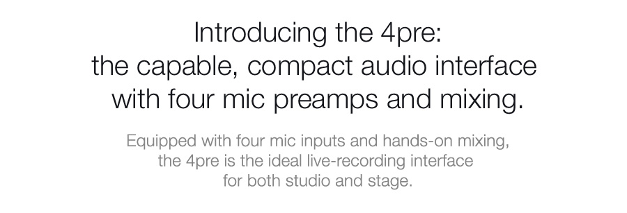 Introducing the 4pre: the capable, compact audio interface with four mic preamps and mixing.
